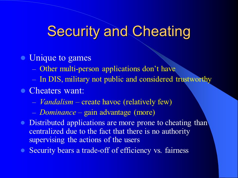 Security and Cheating Unique to games – Other multi-person applications don't have – In DIS, military not public and considered trustworthy Cheaters want: – Vandalism – create havoc (relatively few) – Dominance – gain advantage (more) Distributed applications are more prone to cheating than centralized due to the fact that there is no authority supervising the actions of the users Security bears a trade-off of efficiency vs.