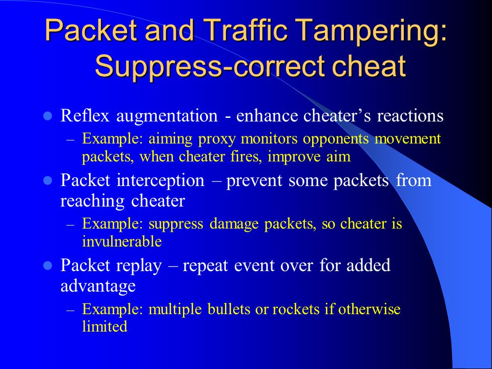 Packet and Traffic Tampering: Suppress-correct cheat Reflex augmentation - enhance cheater's reactions – Example: aiming proxy monitors opponents movement packets, when cheater fires, improve aim Packet interception – prevent some packets from reaching cheater – Example: suppress damage packets, so cheater is invulnerable Packet replay – repeat event over for added advantage – Example: multiple bullets or rockets if otherwise limited