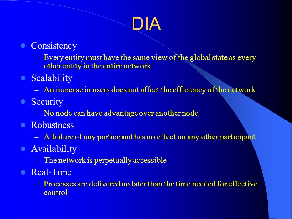 DIA Consistency – Every entity must have the same view of the global state as every other entity in the entire network Scalability – An increase in users does not affect the efficiency of the network Security – No node can have advantage over another node Robustness – A failure of any participant has no effect on any other participant Availability – The network is perpetually accessible Real-Time – Processes are delivered no later than the time needed for effective control