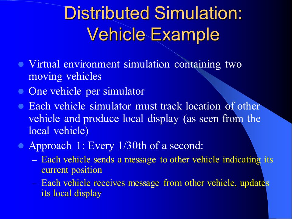 Distributed Simulation: Vehicle Example Virtual environment simulation containing two moving vehicles One vehicle per simulator Each vehicle simulator must track location of other vehicle and produce local display (as seen from the local vehicle) Approach 1: Every 1/30th of a second: – Each vehicle sends a message to other vehicle indicating its current position – Each vehicle receives message from other vehicle, updates its local display