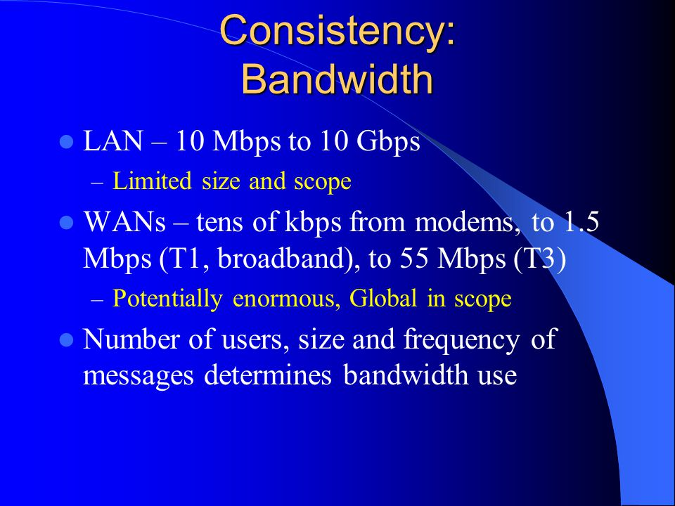 Consistency: Bandwidth LAN – 10 Mbps to 10 Gbps – Limited size and scope WANs – tens of kbps from modems, to 1.5 Mbps (T1, broadband), to 55 Mbps (T3) – Potentially enormous, Global in scope Number of users, size and frequency of messages determines bandwidth use