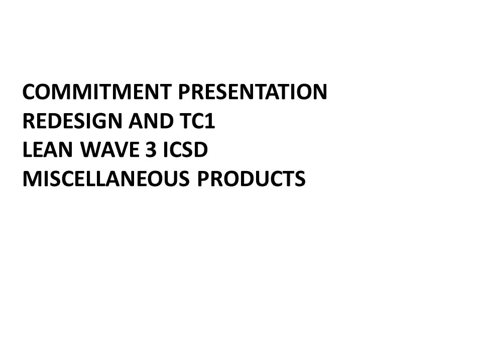 COMMITMENT PRESENTATION REDESIGN AND TC1 LEAN WAVE 3 ICSD MISCELLANEOUS PRODUCTS