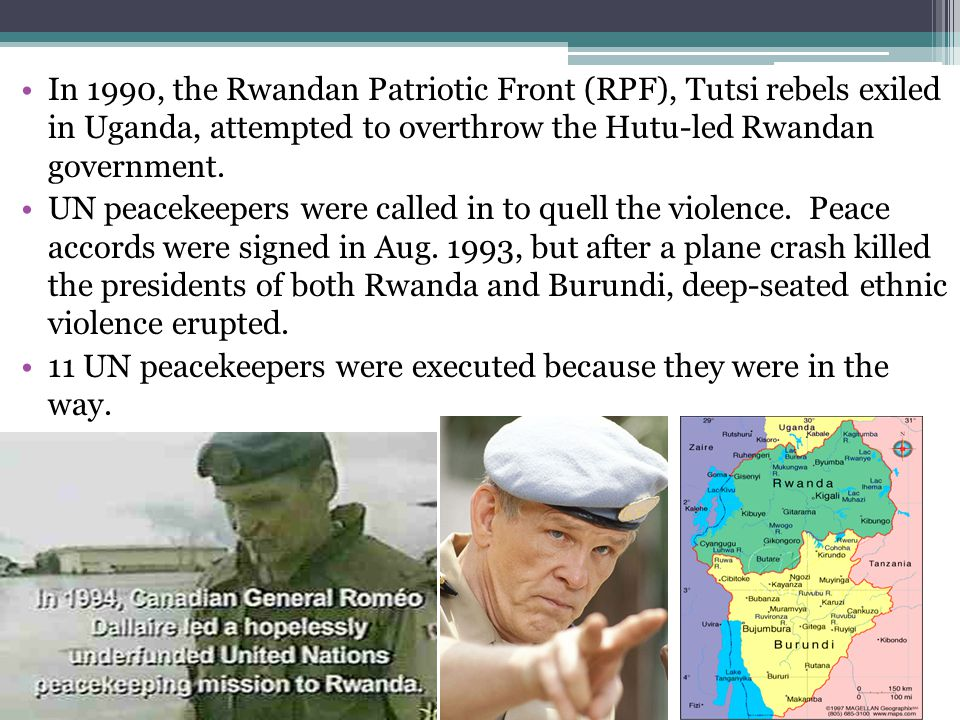In 1990, the Rwandan Patriotic Front (RPF), Tutsi rebels exiled in Uganda, attempted to overthrow the Hutu-led Rwandan government. UN peacekeepers wer