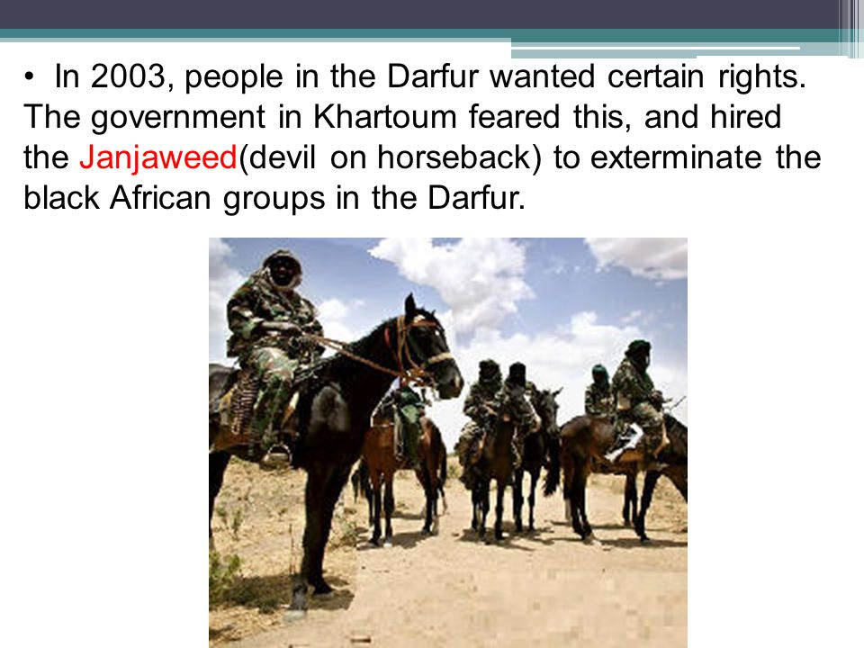 In 2003, people in the Darfur wanted certain rights. The government in Khartoum feared this, and hired the Janjaweed(devil on horseback) to exterminat