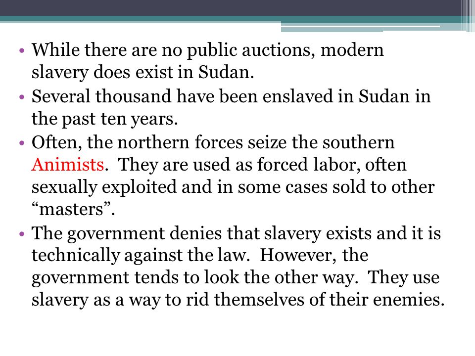 While there are no public auctions, modern slavery does exist in Sudan. Several thousand have been enslaved in Sudan in the past ten years. Often, the