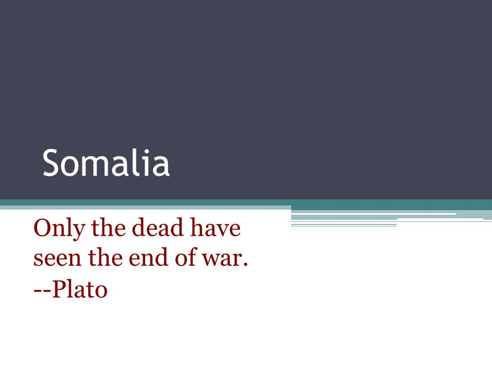 Somalia Only the dead have seen the end of war. --Plato