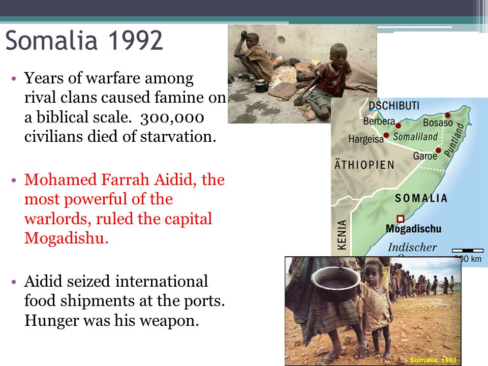 Somalia 1992 Years of warfare among rival clans caused famine on a biblical scale. 300,000 civilians died of starvation. Mohamed Farrah Aidid, the mos