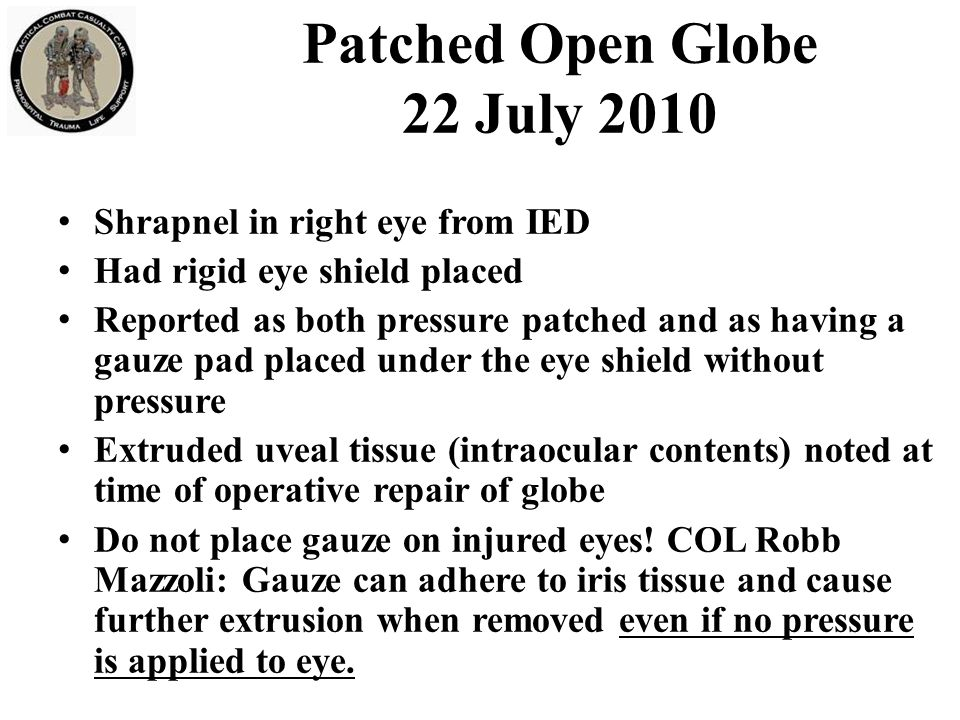 Patched Open Globe 22 July 2010 Shrapnel in right eye from IED Had rigid eye shield placed Reported as both pressure patched and as having a gauze pad placed under the eye shield without pressure Extruded uveal tissue (intraocular contents) noted at time of operative repair of globe Do not place gauze on injured eyes.