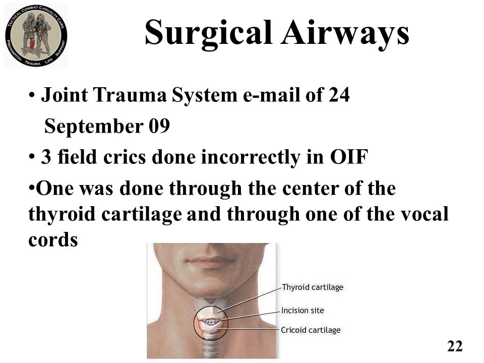 Joint Trauma System e-mail of 24 September 09 3 field crics done incorrectly in OIF One was done through the center of the thyroid cartilage and throu