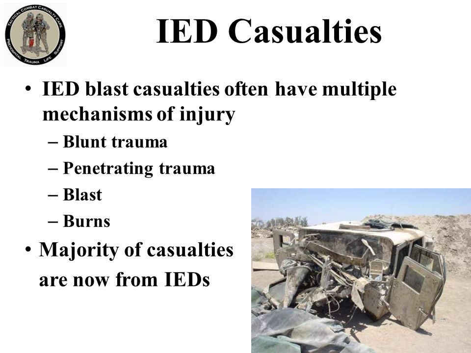 IED blast casualties often have multiple mechanisms of injury – Blunt trauma – Penetrating trauma – Blast – Burns Majority of casualties are now from
