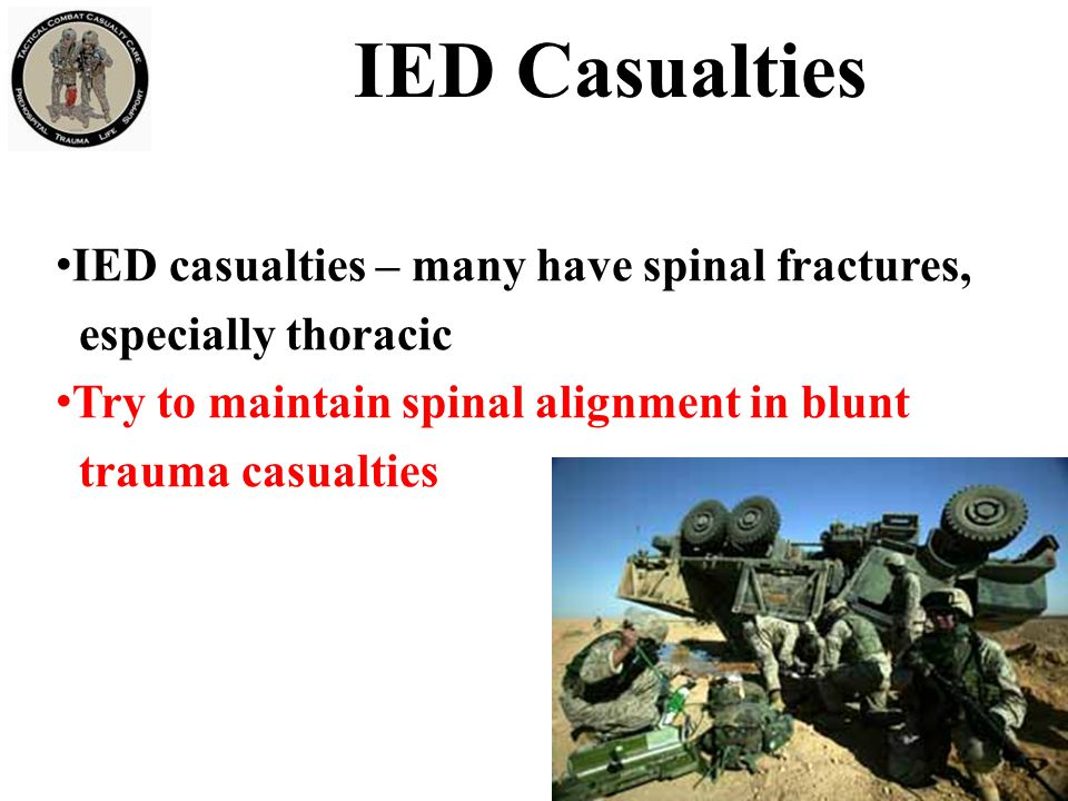 IED casualties – many have spinal fractures, especially thoracic Try to maintain spinal alignment in blunt trauma casualties 27 IED Casualties