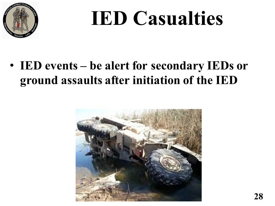 IED events – be alert for secondary IEDs or ground assaults after initiation of the IED 28 IED Casualties