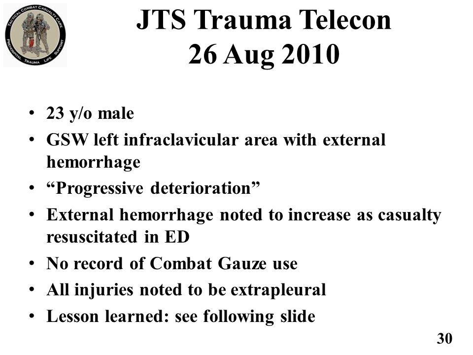 JTS Trauma Telecon 26 Aug 2010 23 y/o male GSW left infraclavicular area with external hemorrhage Progressive deterioration External hemorrhage noted to increase as casualty resuscitated in ED No record of Combat Gauze use All injuries noted to be extrapleural Lesson learned: see following slide 30