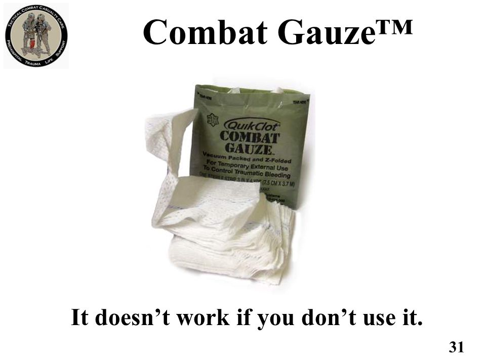 Combat Gauze™ It doesn't work if you don't use it. 31