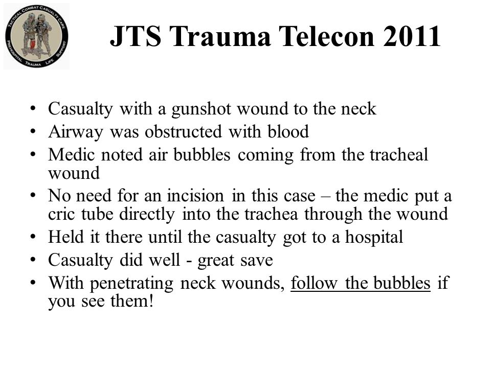 JTS Trauma Telecon 2011 Casualty with a gunshot wound to the neck Airway was obstructed with blood Medic noted air bubbles coming from the tracheal wound No need for an incision in this case – the medic put a cric tube directly into the trachea through the wound Held it there until the casualty got to a hospital Casualty did well - great save With penetrating neck wounds, follow the bubbles if you see them!