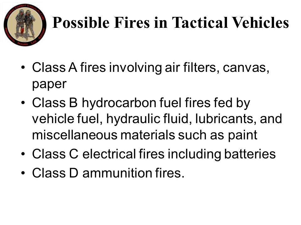 Possible Fires in Tactical Vehicles Class A fires involving air filters, canvas, paper Class B hydrocarbon fuel fires fed by vehicle fuel, hydraulic fluid, lubricants, and miscellaneous materials such as paint Class C electrical fires including batteries Class D ammunition fires.