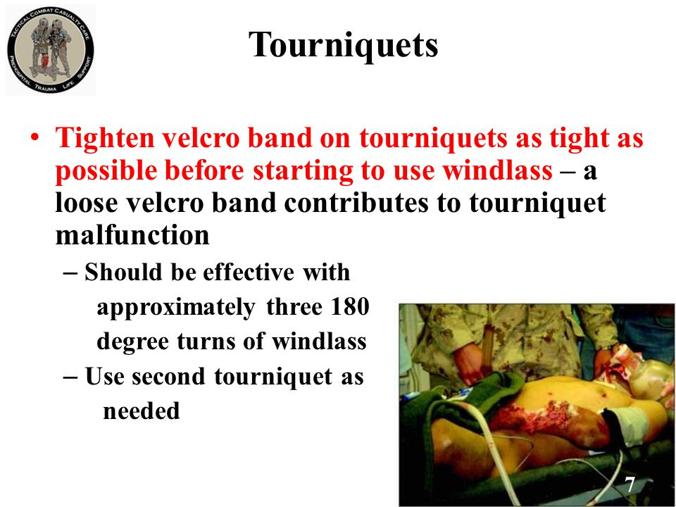 Tourniquets Tighten velcro band on tourniquets as tight as possible before starting to use windlass – a loose velcro band contributes to tourniquet malfunction – Should be effective with approximately three 180 degree turns of windlass – Use second tourniquet as needed 7