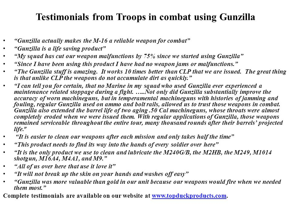 Testimonials from Troops in combat using Gunzilla Gunzilla actually makes the M-16 a reliable weapon for combat Gunzilla is a life saving product My squad has cut our weapon malfunctions by 75% since we started using Gunzilla Since I have been using this product I have had no weapon jams or malfunctions. The Gunzilla stuff is amazing.