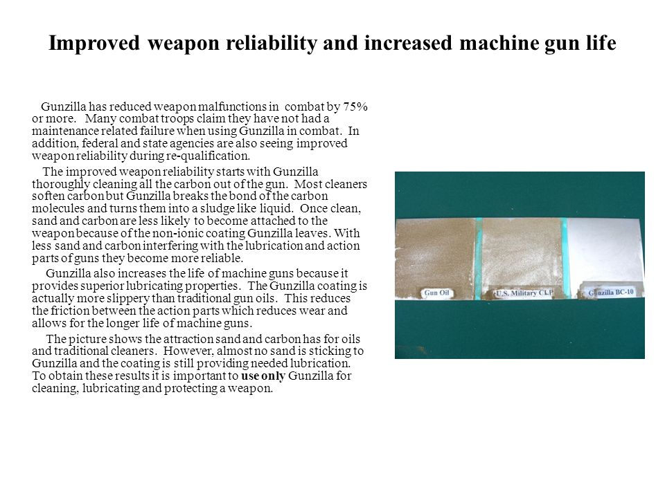 Improved weapon reliability and increased machine gun life Gunzilla has reduced weapon malfunctions in combat by 75% or more.