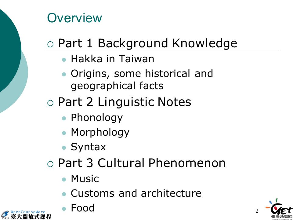 2 Overview  Part 1 Background Knowledge Hakka in Taiwan Origins, some historical and geographical facts  Part 2 Linguistic Notes Phonology Morphology Syntax  Part 3 Cultural Phenomenon Music Customs and architecture Food