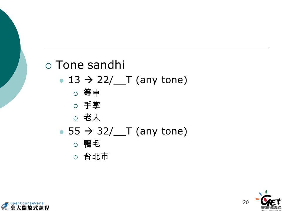 20  Tone sandhi 13  22/__T (any tone)  等車 等車  手掌 手掌  老人 老人 55  32/__T (any tone)  鴨毛 鴨毛  台北市