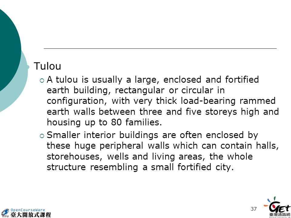 37 Tulou  A tulou is usually a large, enclosed and fortified earth building, rectangular or circular in configuration, with very thick load-bearing rammed earth walls between three and five storeys high and housing up to 80 families.