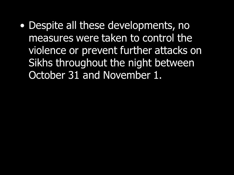 Despite all these developments, no measures were taken to control the violence or prevent further attacks on Sikhs throughout the night between Octobe