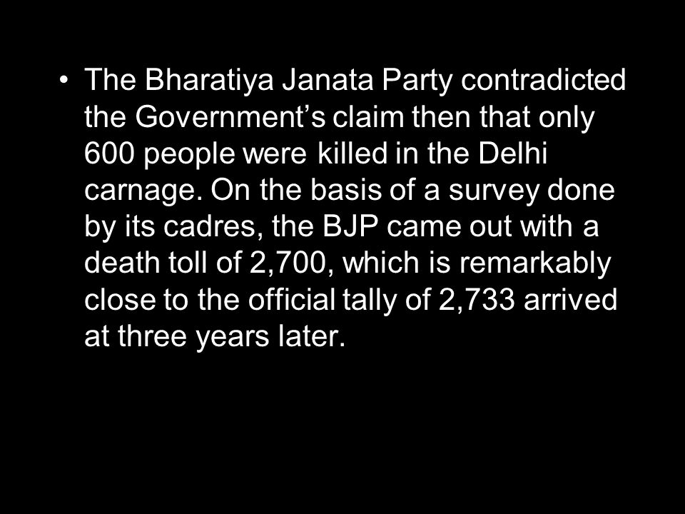The Bharatiya Janata Party contradicted the Government's claim then that only 600 people were killed in the Delhi carnage. On the basis of a survey do
