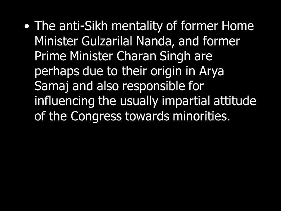 The anti-Sikh mentality of former Home Minister Gulzarilal Nanda, and former Prime Minister Charan Singh are perhaps due to their origin in Arya Samaj