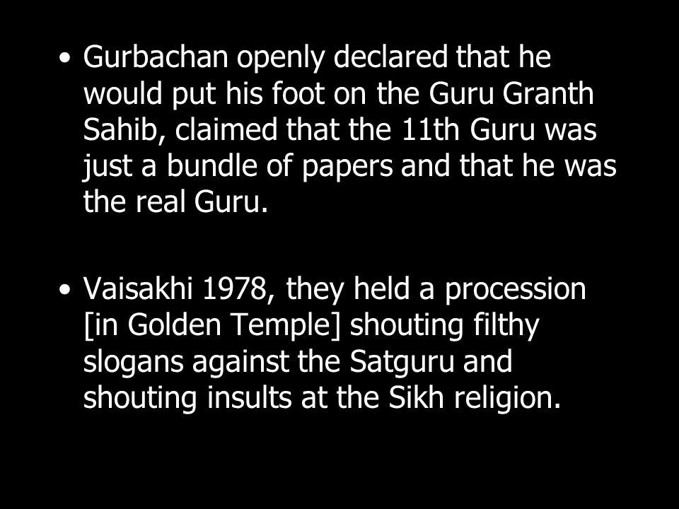 Gurbachan openly declared that he would put his foot on the Guru Granth Sahib, claimed that the 11th Guru was just a bundle of papers and that he was