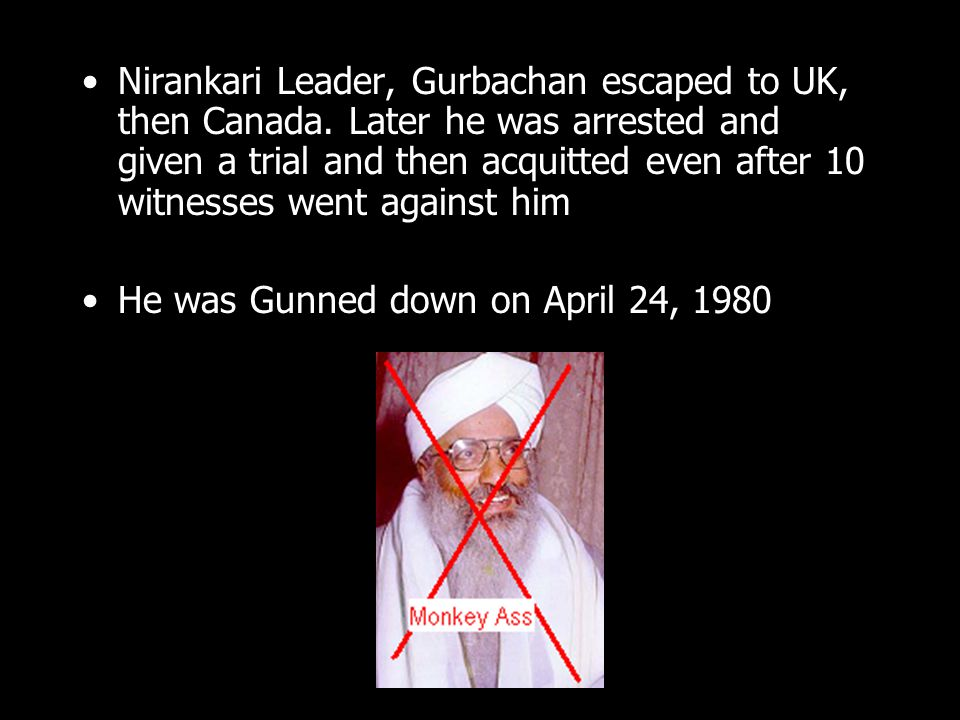Nirankari Leader, Gurbachan escaped to UK, then Canada. Later he was arrested and given a trial and then acquitted even after 10 witnesses went agains