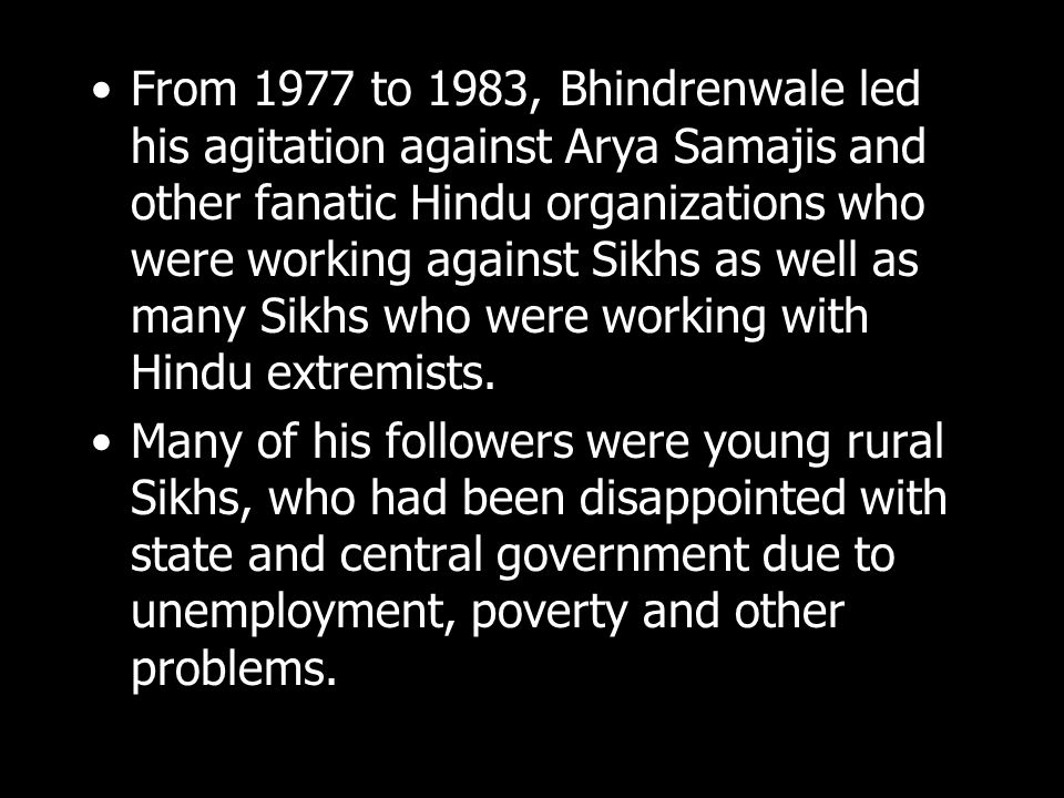 From 1977 to 1983, Bhindrenwale led his agitation against Arya Samajis and other fanatic Hindu organizations who were working against Sikhs as well as