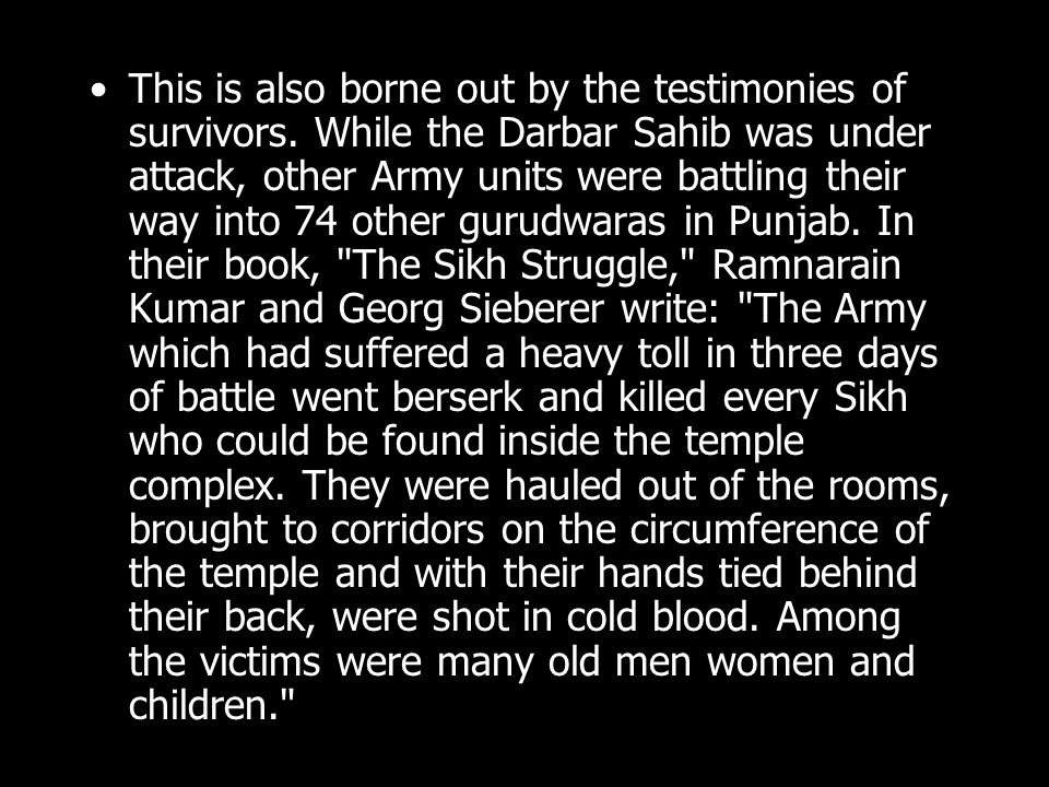 This is also borne out by the testimonies of survivors. While the Darbar Sahib was under attack, other Army units were battling their way into 74 othe