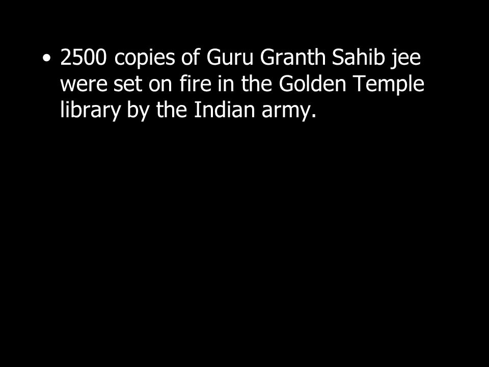 2500 copies of Guru Granth Sahib jee were set on fire in the Golden Temple library by the Indian army.