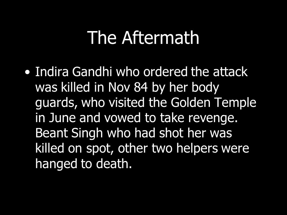 The Aftermath Indira Gandhi who ordered the attack was killed in Nov 84 by her body guards, who visited the Golden Temple in June and vowed to take re