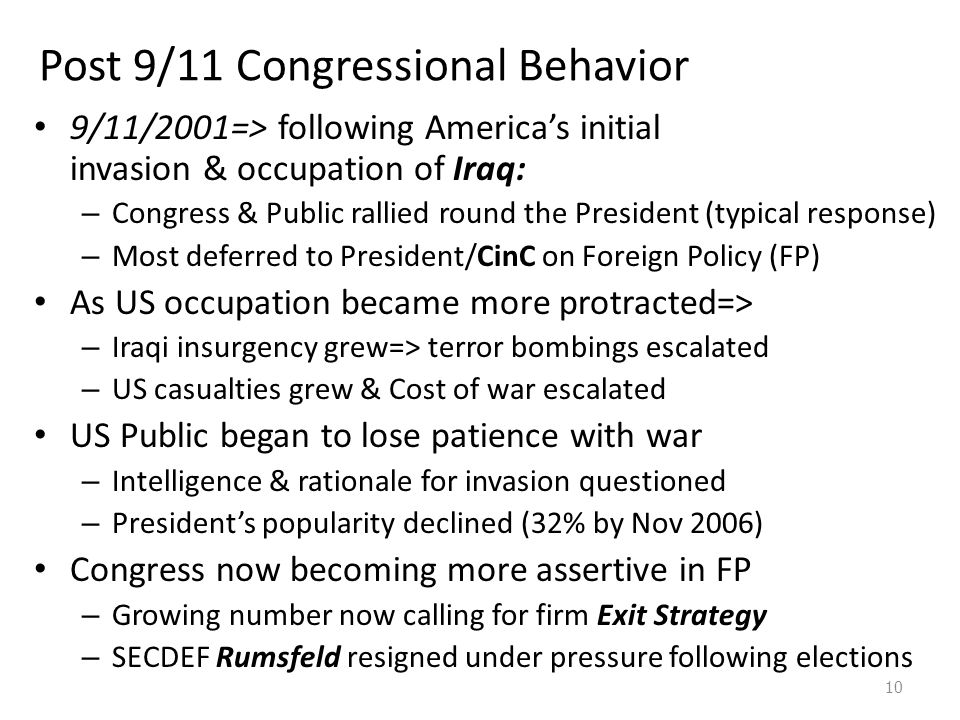 Post 9/11 Congressional Behavior 9/11/2001=> following America's initial invasion & occupation of Iraq: – Congress & Public rallied round the President (typical response) – Most deferred to President/CinC on Foreign Policy (FP) As US occupation became more protracted=> – Iraqi insurgency grew=> terror bombings escalated – US casualties grew & Cost of war escalated US Public began to lose patience with war – Intelligence & rationale for invasion questioned – President's popularity declined (32% by Nov 2006) Congress now becoming more assertive in FP – Growing number now calling for firm Exit Strategy – SECDEF Rumsfeld resigned under pressure following elections 10