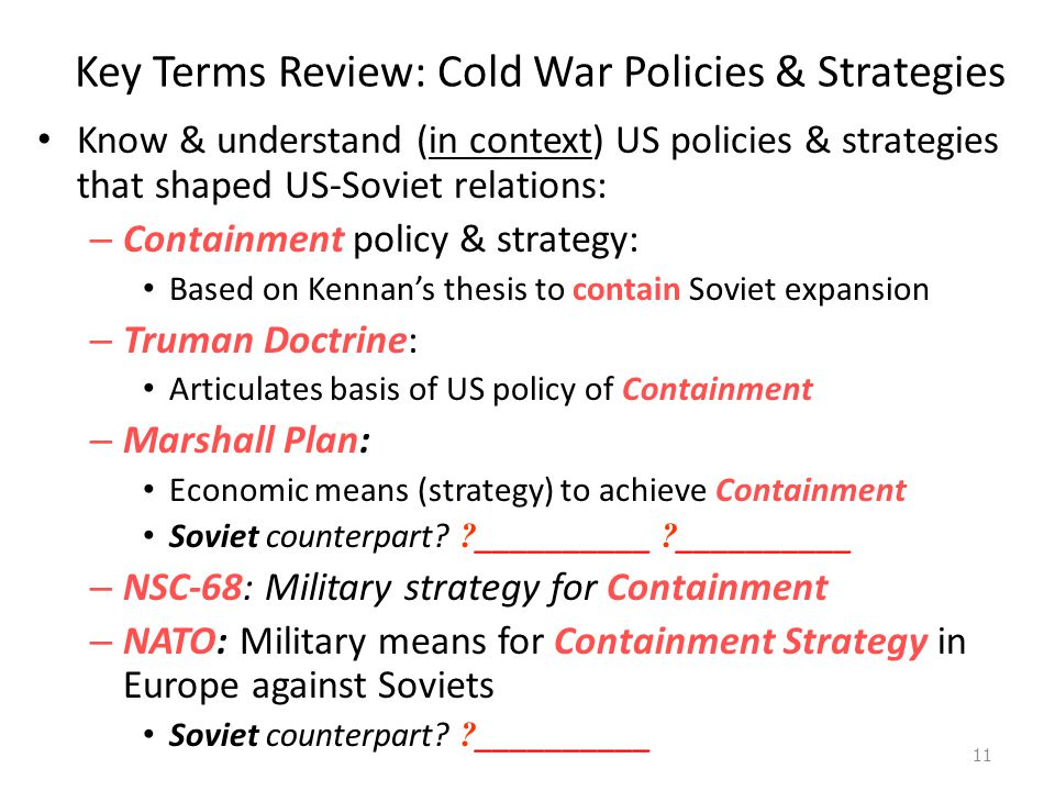 Key Terms Review: Cold War Policies & Strategies Know & understand (in context) US policies & strategies that shaped US-Soviet relations: – Containment policy & strategy: Based on Kennan's thesis to contain Soviet expansion – Truman Doctrine: Articulates basis of US policy of Containment – Marshall Plan: Economic means (strategy) to achieve Containment Soviet counterpart.