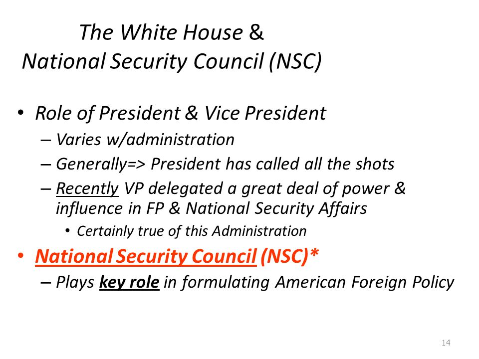 The White House & National Security Council (NSC) Role of President & Vice President – Varies w/administration – Generally=> President has called all the shots – Recently VP delegated a great deal of power & influence in FP & National Security Affairs Certainly true of this Administration National Security Council (NSC)* – Plays key role in formulating American Foreign Policy 14