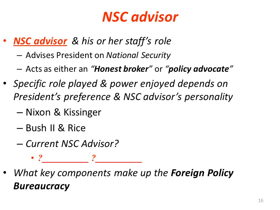 NSC advisor NSC advisor & his or her staff's role – Advises President on National Security – Acts as either an Honest broker or policy advocate Specific role played & power enjoyed depends on President's preference & NSC advisor's personality – Nixon & Kissinger – Bush II & Rice – Current NSC Advisor.