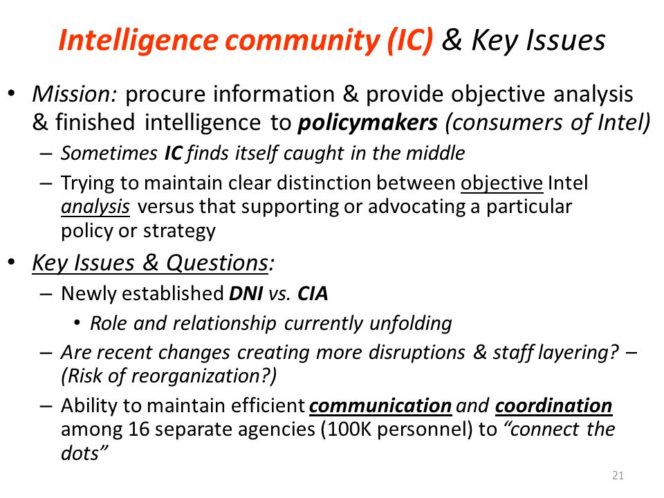 Intelligence community (IC) & Key Issues Mission: procure information & provide objective analysis & finished intelligence to policymakers (consumers of Intel) – Sometimes IC finds itself caught in the middle – Trying to maintain clear distinction between objective Intel analysis versus that supporting or advocating a particular policy or strategy Key Issues & Questions: – Newly established DNI vs.