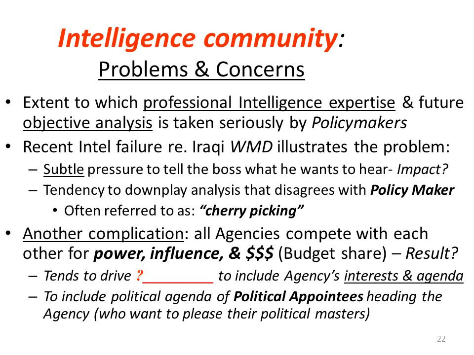 Intelligence community: Problems & Concerns Extent to which professional Intelligence expertise & future objective analysis is taken seriously by Policymakers Recent Intel failure re.