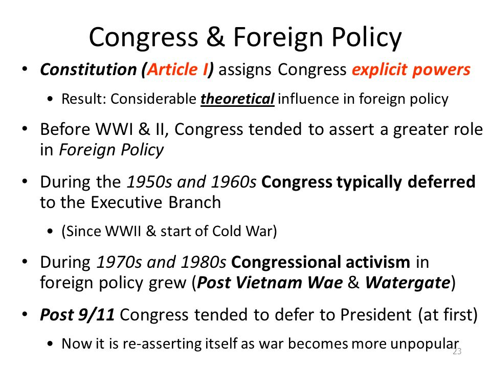 Congress & Foreign Policy 23 Constitution (Article I) assigns Congress explicit powers Result: Considerable theoretical influence in foreign policy Before WWI & II, Congress tended to assert a greater role in Foreign Policy During the 1950s and 1960s Congress typically deferred to the Executive Branch (Since WWII & start of Cold War) During 1970s and 1980s Congressional activism in foreign policy grew (Post Vietnam Wae & Watergate) Post 9/11 Congress tended to defer to President (at first) Now it is re-asserting itself as war becomes more unpopular