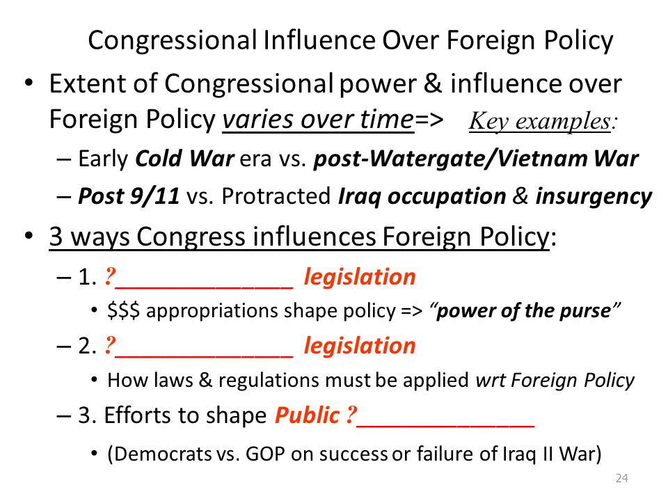 Congressional Influence Over Foreign Policy Extent of Congressional power & influence over Foreign Policy varies over time=> – Early Cold War era vs.