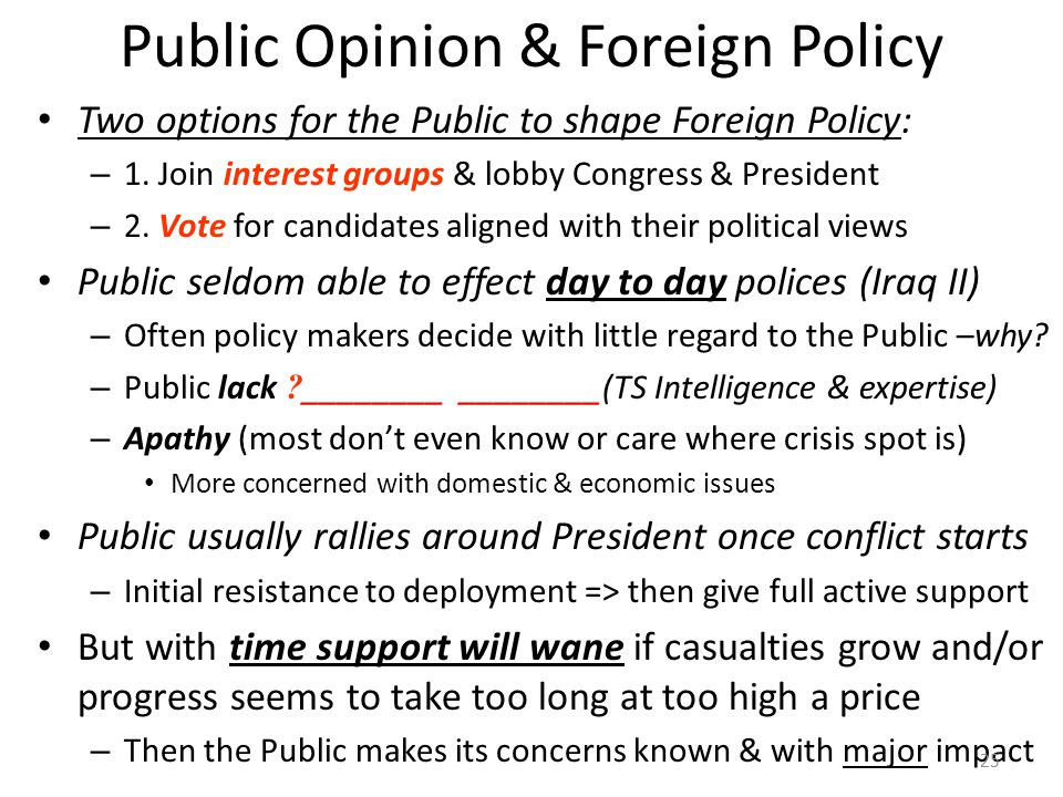 Public Opinion & Foreign Policy Two options for the Public to shape Foreign Policy: – 1. Join interest groups & lobby Congress & President – 2. Vote f