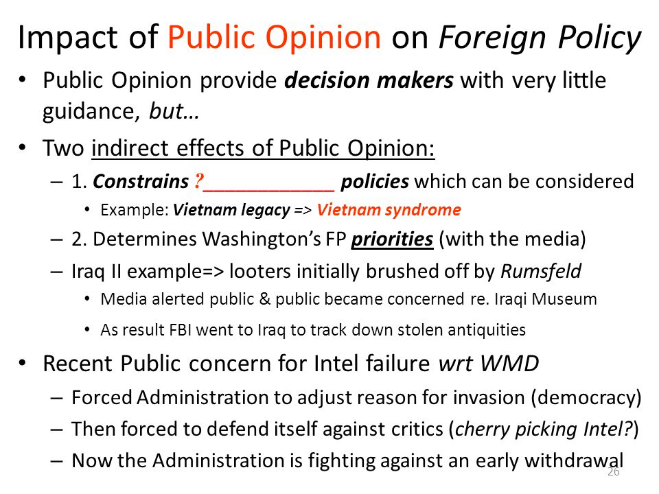 Impact of Public Opinion on Foreign Policy Public Opinion provide decision makers with very little guidance, but… Two indirect effects of Public Opini