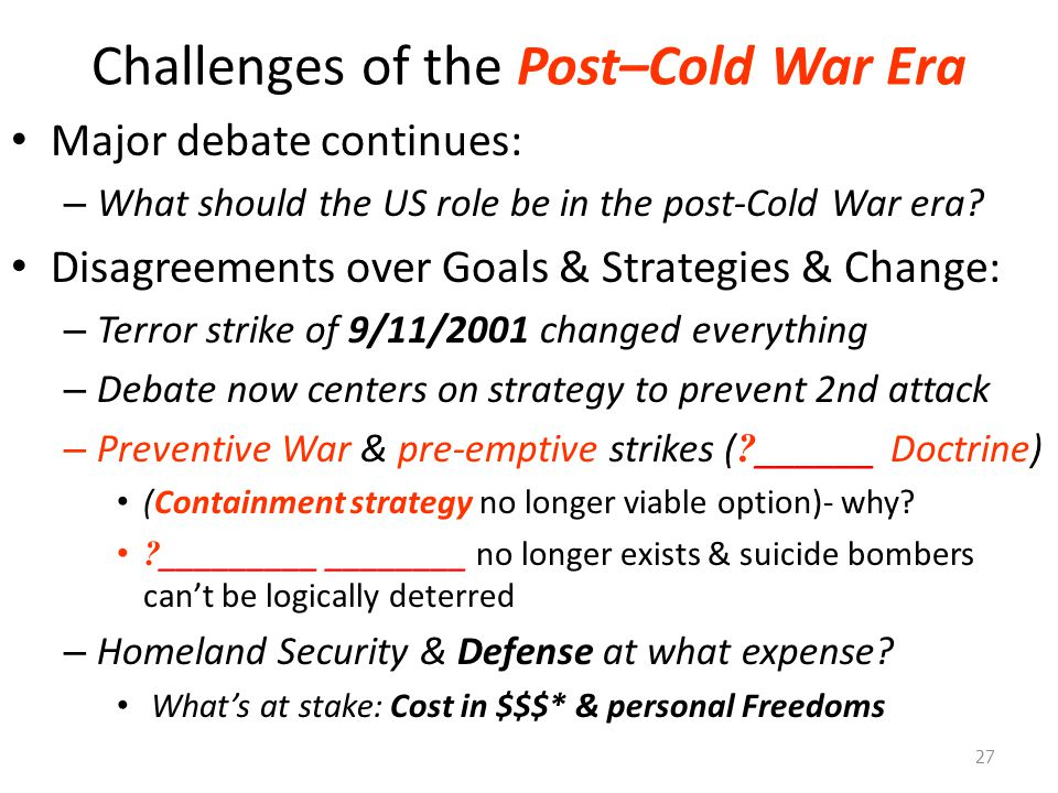 Challenges of the Post–Cold War Era Major debate continues: – What should the US role be in the post-Cold War era? Disagreements over Goals & Strategi