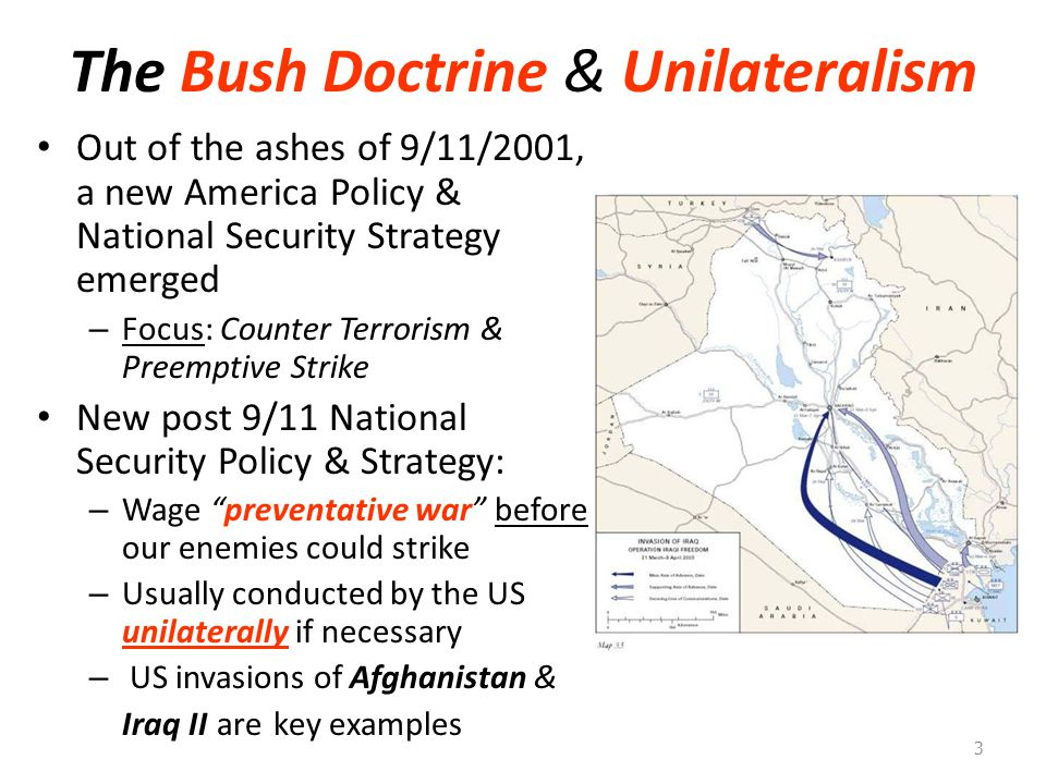 The Bush Doctrine & Unilateralism Out of the ashes of 9/11/2001, a new America Policy & National Security Strategy emerged – Focus: Counter Terrorism & Preemptive Strike New post 9/11 National Security Policy & Strategy: – Wage preventative war before our enemies could strike – Usually conducted by the US unilaterally if necessary – US invasions of Afghanistan & Iraq II are key examples 3