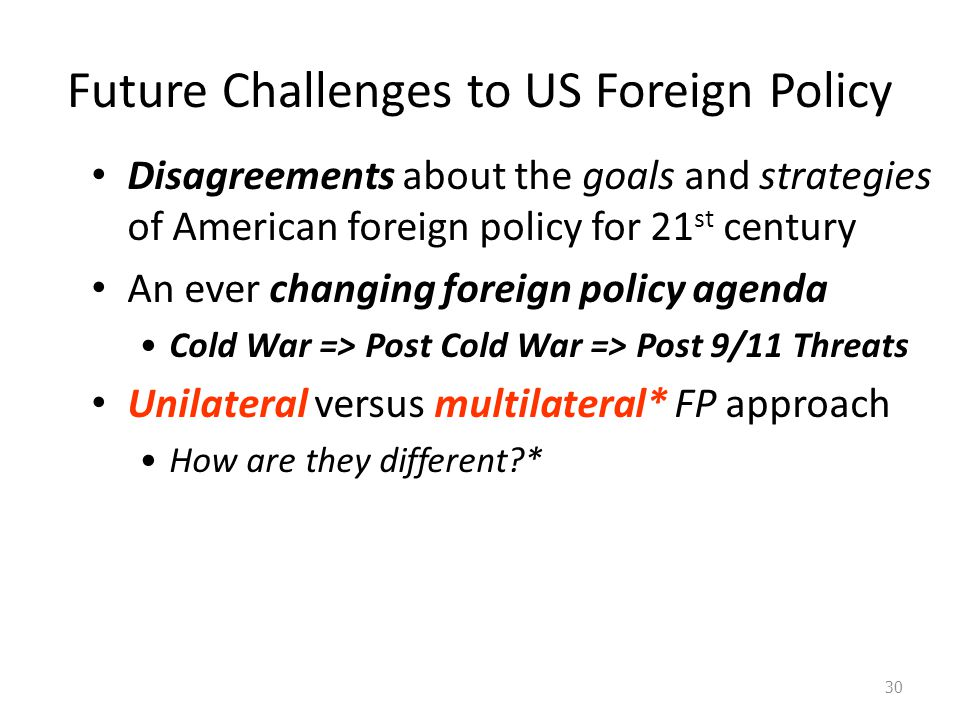 Future Challenges to US Foreign Policy 30 Disagreements about the goals and strategies of American foreign policy for 21 st century An ever changing foreign policy agenda Cold War => Post Cold War => Post 9/11 Threats Unilateral versus multilateral* FP approach How are they different?*