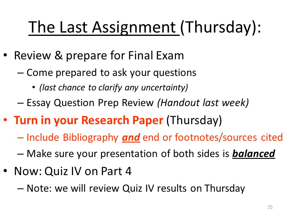 The Last Assignment (Thursday): Review & prepare for Final Exam – Come prepared to ask your questions (last chance to clarify any uncertainty) – Essay Question Prep Review (Handout last week) Turn in your Research Paper (Thursday) – Include Bibliography and end or footnotes/sources cited – Make sure your presentation of both sides is balanced Now: Quiz IV on Part 4 – Note: we will review Quiz IV results on Thursday 35