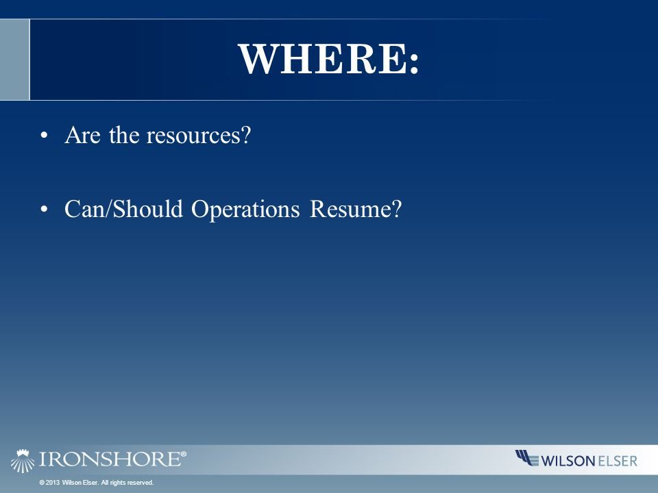 WHERE: Are the resources? Can/Should Operations Resume? © 2013 Wilson Elser. All rights reserved.
